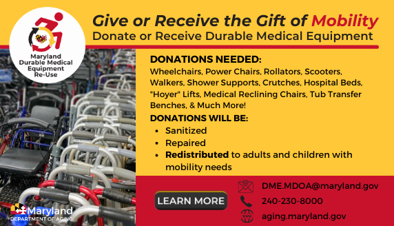 The Maryland Department of Aging is providing durable medical equipment (DME) to Marylanders with any illness, injury, or disability, regardless of age, at no cost. All equipment will be sanitized, repaired, and redistributed to Marylanders in need.
