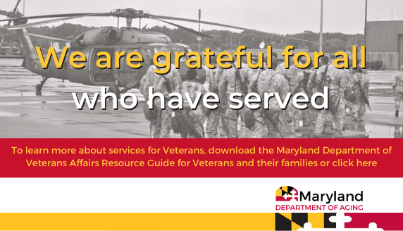 We are grateful for all who have served. To learn more about services for Veterans, visit this website: https://veterans.maryland.gov/wp-content/uploads/sites/2/2021/04/2021-MDVA-Quick-Ref-Guide.pdf