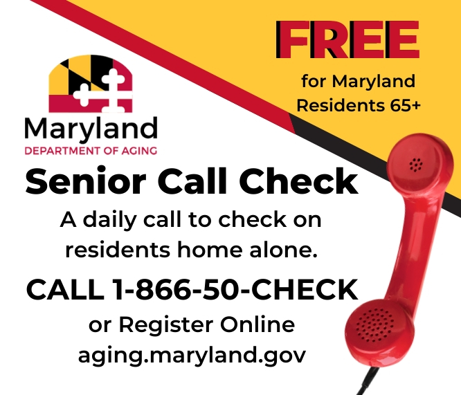 Maryland Department of Aging FREE for Maryland Residents 65 and older. Senior Call Check. 1-800-50-CHECK or aging.maryland.gov